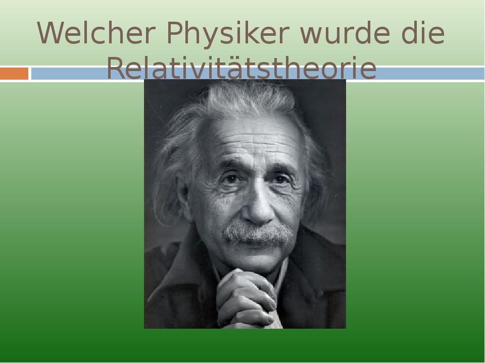 Welcher Physiker wurde die Relativitätstheorie begründet?