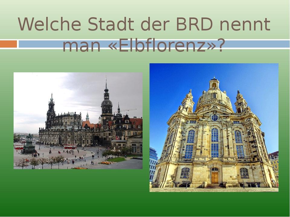 Welche Stadt der BRD nennt man «Elbflorenz»?
