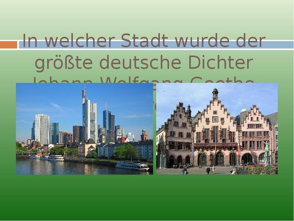 In welcher Stadt wurde der größte deutsche Dichter Johann Wolfgang Goethe geb...