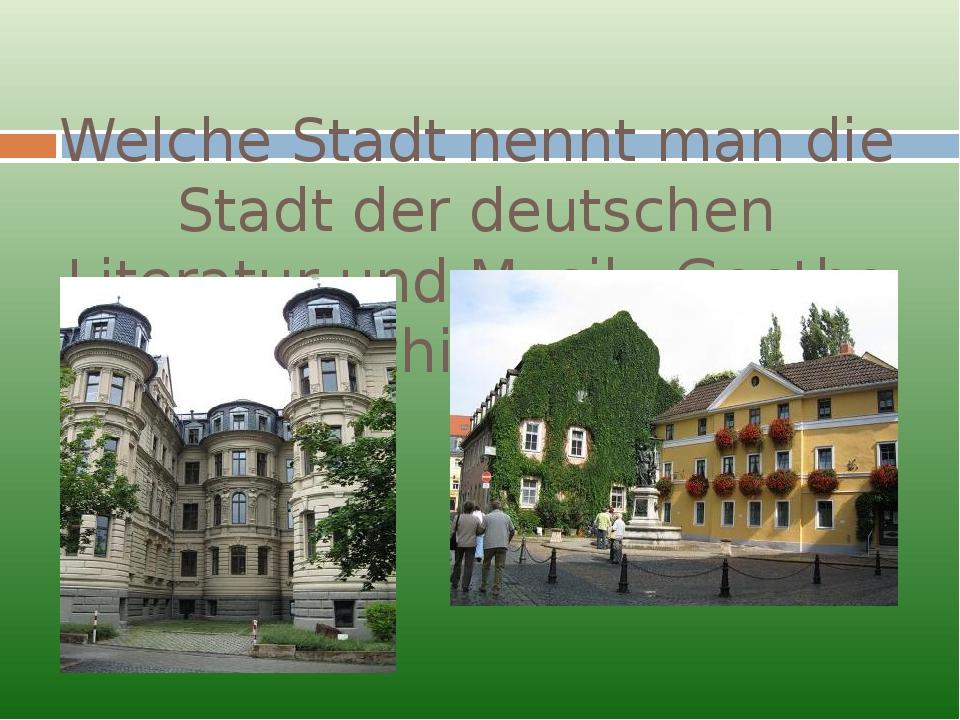 Welche Stadt nennt man die Stadt der deutschen Literatur und Musik, Goethe –...