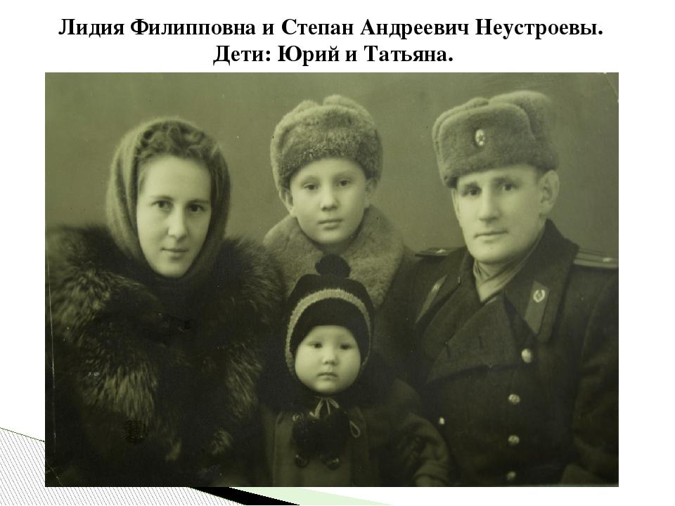 Лидия Филипповна и Степан Андреевич Неустроевы. Дети: Юрий и Татьяна.
