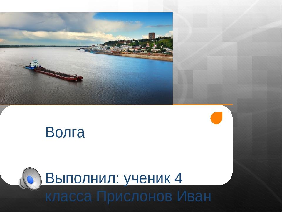 Волга Выполнил: ученик 4 класса Прислонов Иван