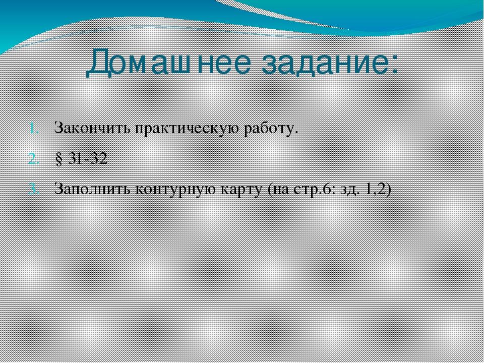 Домашнее задание: Закончить практическую работу. § 31-32 Заполнить контурную...