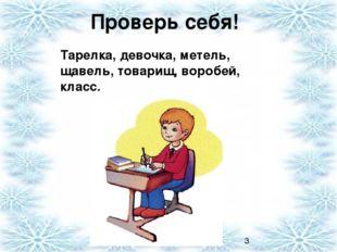 Проверь себя! Тарелка, девочка, метель, щавель, товарищ, воробей, класс.