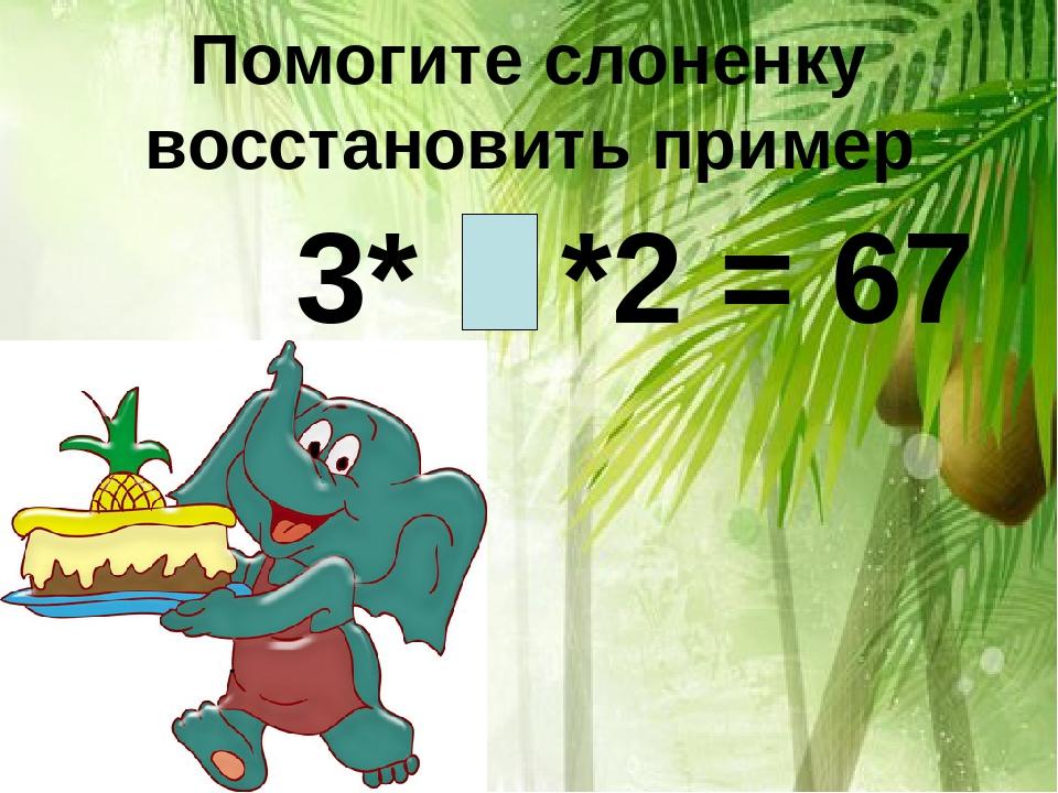 Помогите слоненку восстановить пример 3* *2 = 67