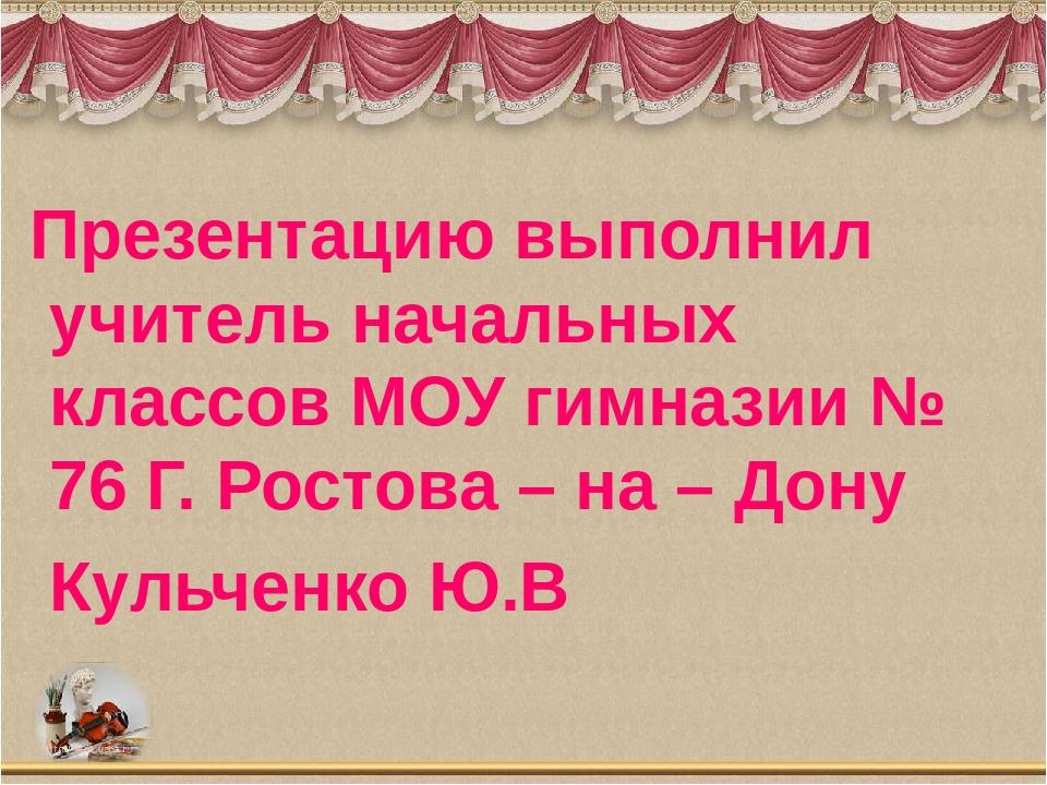 Презентацию выполнил учитель начальных классов МОУ гимназии № 76 Г. Ростова...