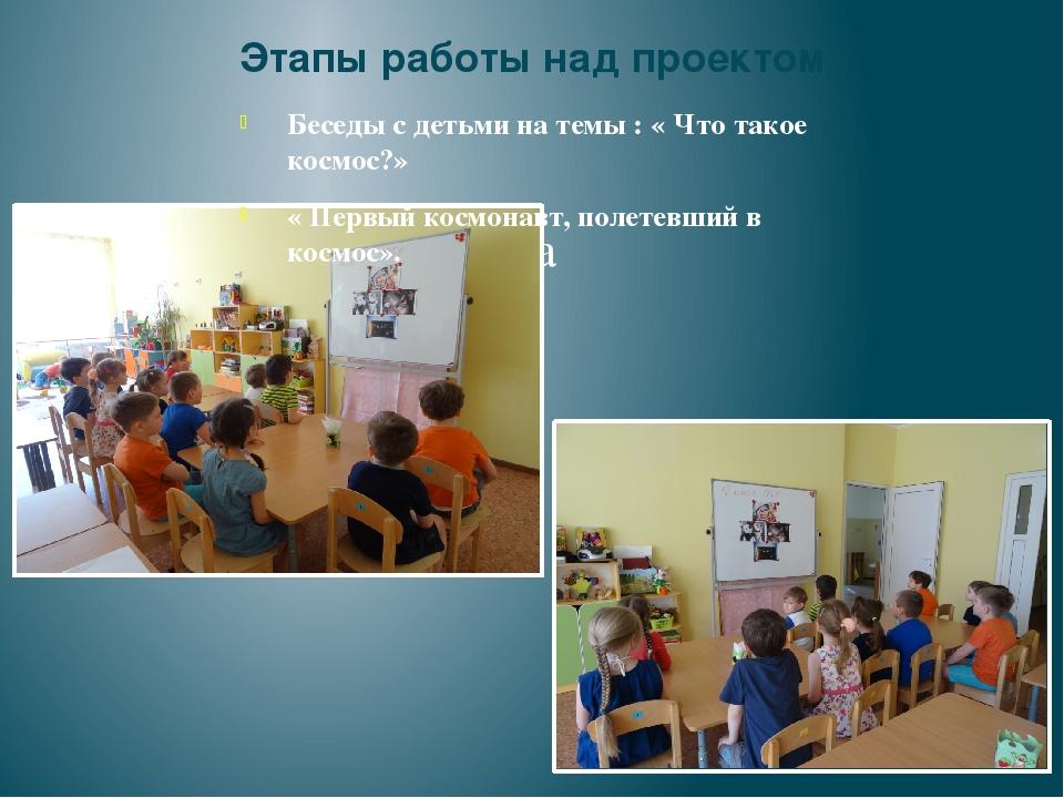 Этапы работы над проектом Беседы с детьми на темы : « Что такое космос?» « Пе...