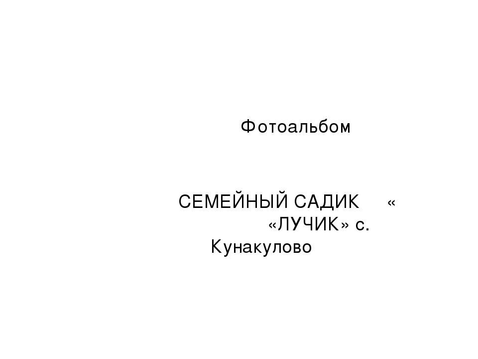 Фотоальбом СЕМЕЙНЫЙ САДИК     «             «ЛУЧИК» с. Кунакулово