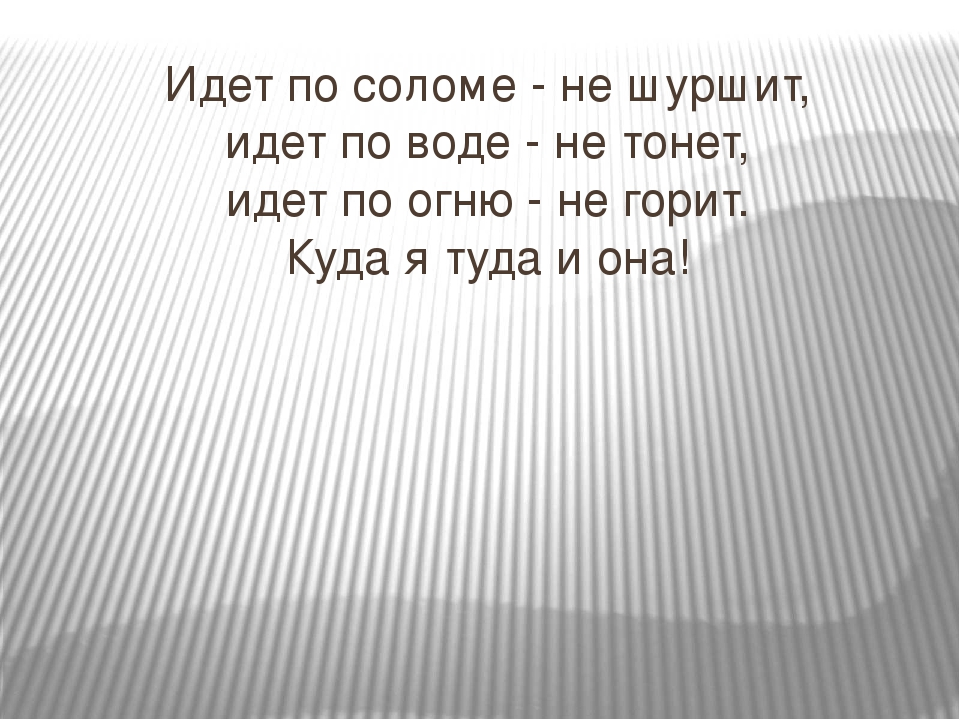 Идет по соломе - не шуршит, идет по воде - не тонет, идет по огню - не горит...