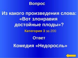 Ответ Категория 3 за 200 Комедия «Недоросль» Вопрос Из какого произведения сл