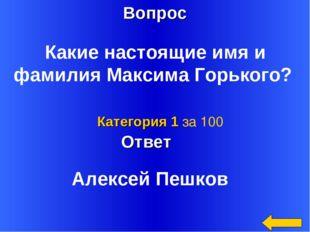 Вопрос Ответ Категория 1 за 100 Какие настоящие имя и фамилия Максима Горьког