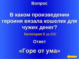Вопрос Ответ Категория 5 за 200 В каком произведении героиня вязала кошелек д
