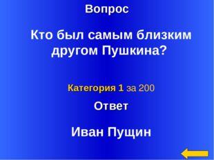 Вопрос Ответ Категория 1 за 200 Кто был самым близким другом Пушкина? Иван Пу