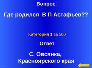 Вопрос Ответ Категория 1 за 500 Где родился В П Астафьев?? С. Овсянка, Красно
