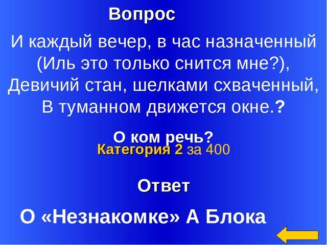 Вопрос Ответ Категория 2 за 400 И каждый вечер, в час назначенный (Иль это то...