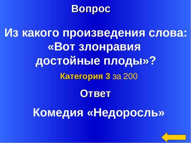Ответ Категория 3 за 200 Комедия «Недоросль» Вопрос Из какого произведения сл...