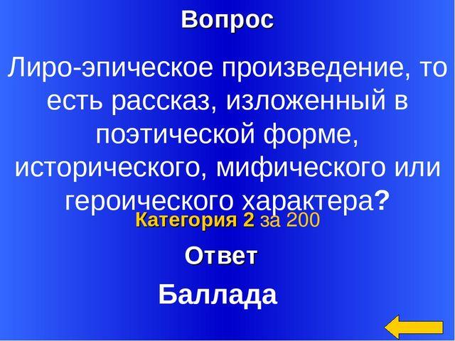 Вопрос Ответ Категория 2 за 200 Лиро-эпическое произведение, то есть рассказ,...