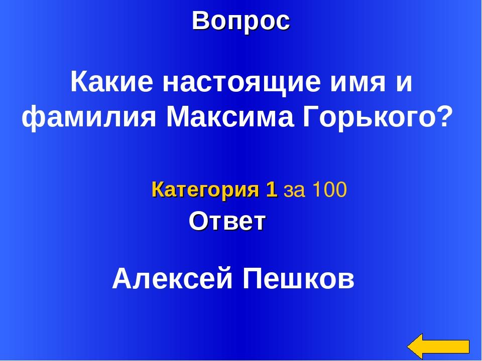 Вопрос Ответ Категория 1 за 100 Какие настоящие имя и фамилия Максима Горьког...
