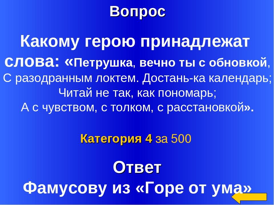 Вопрос Ответ Категория 4 за 500 Какому герою принадлежат слова: «Петрушка,ве...