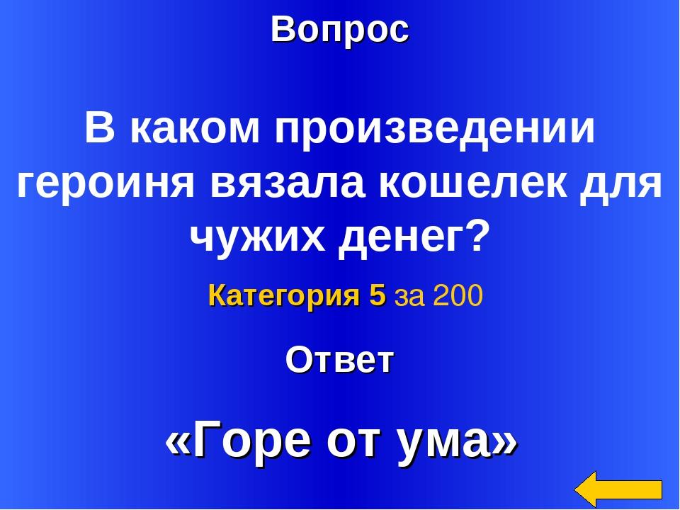 Вопрос Ответ Категория 5 за 200 В каком произведении героиня вязала кошелек д...