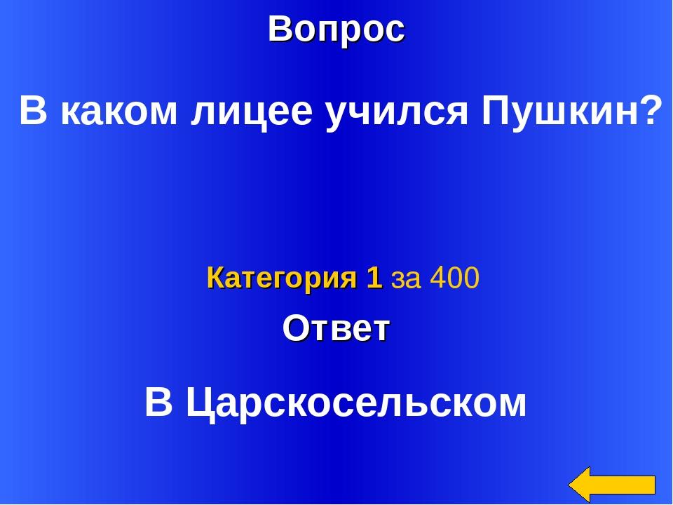 Вопрос Ответ Категория 1 за 400 В каком лицее учился Пушкин? В Царскосельском