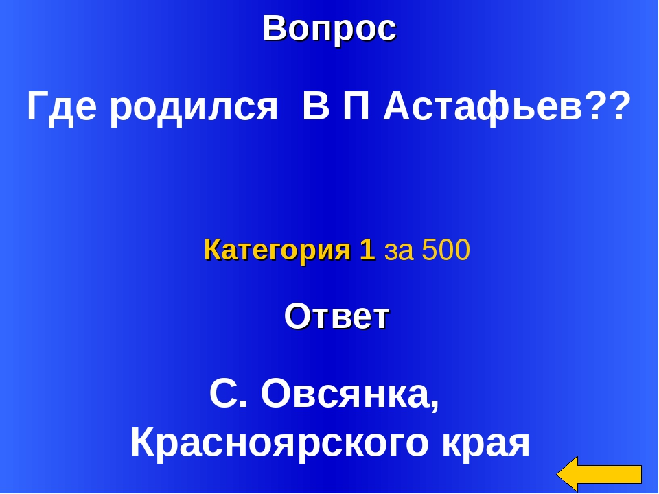 Вопрос Ответ Категория 1 за 500 Где родился В П Астафьев?? С. Овсянка, Красно...