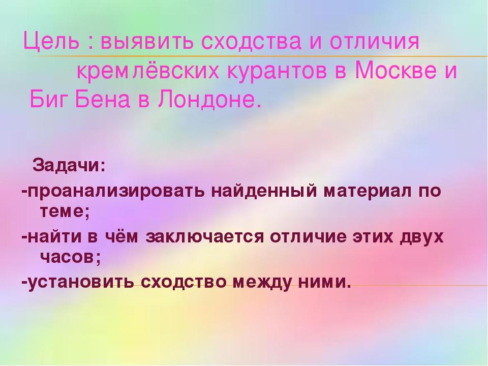 Цель : выявить сходства и отличия кремлёвских курантов в Москве и Биг Бена в...