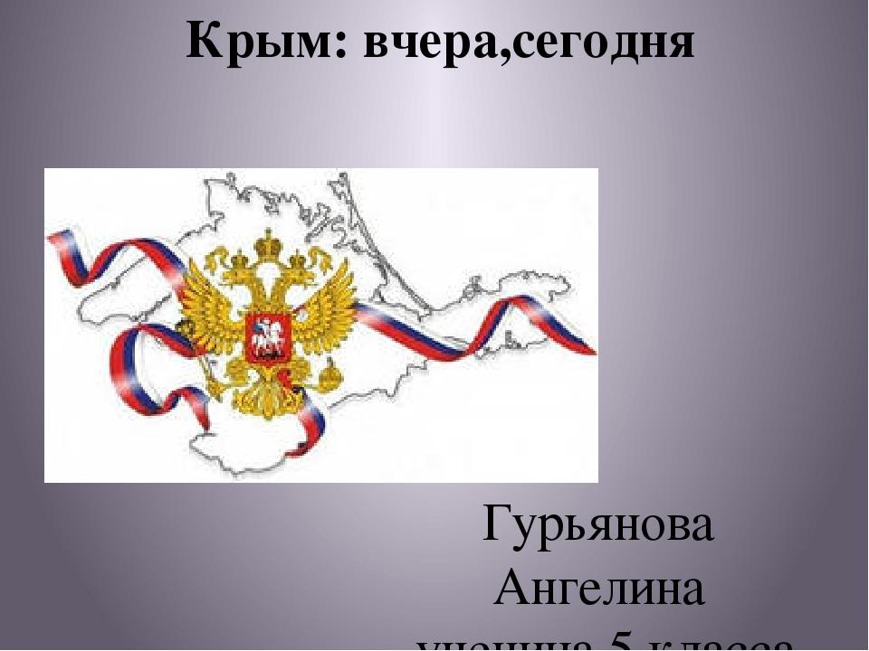 Крым: вчера,сегодня Гурьянова Ангелина ученица 5 класса МБОУ школа-интернат...