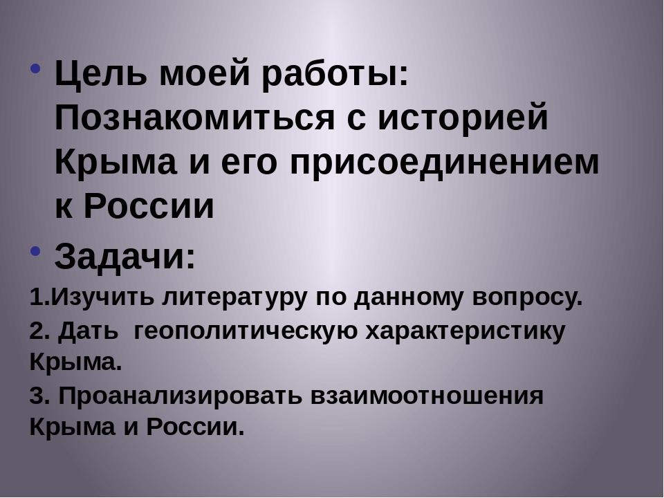 Цель моей работы: Познакомиться с историей Крыма и его присоединением к Росси...