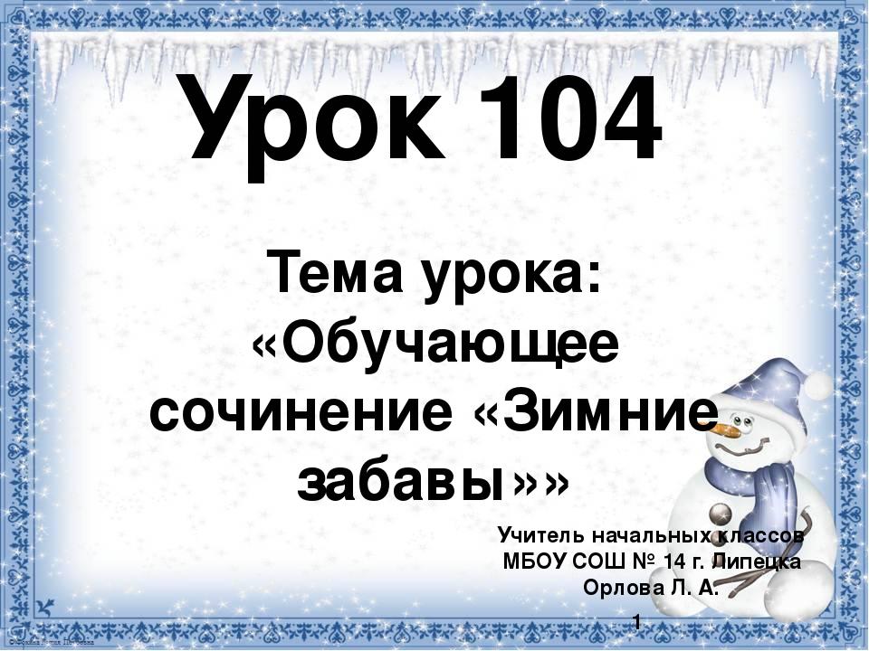Урок 104 Тема урока: «Обучающее сочинение «Зимние забавы»» Учитель начальных...