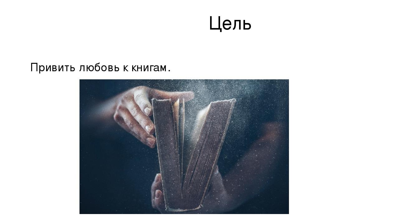 Цель Привить любовь к книгам.