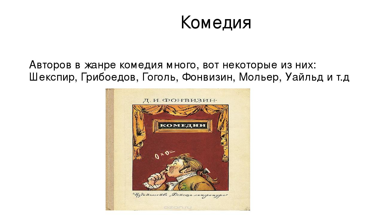 Комедия Авторов в жанре комедия много, вот некоторые из них: Шекспир, Грибое...