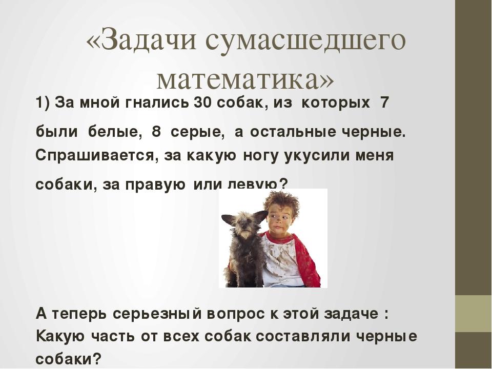«Задачи сумасшедшего математика» 1) За мной гнались 30 собак, из которых 7 бы...