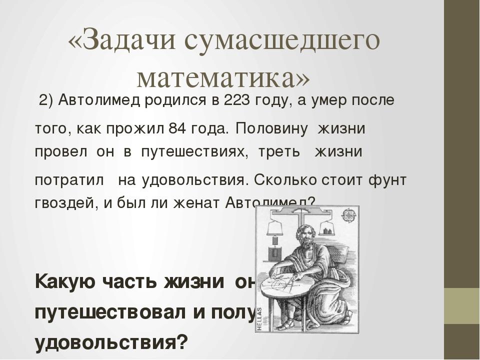 «Задачи сумасшедшего математика» 2) Автолимед родился в 223 году, а умер посл...