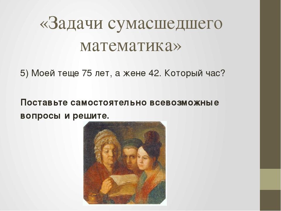 «Задачи сумасшедшего математика» 5) Моей теще 75 лет, а жене 42. Который час?...