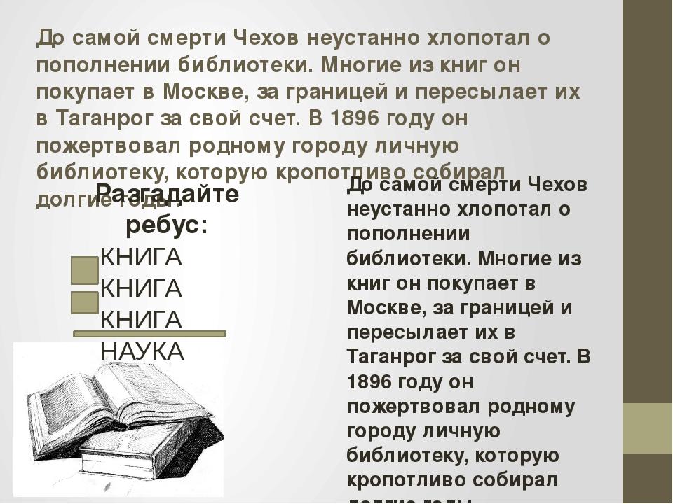 До самой смерти Чехов неустанно хлопотал о пополнении библиотеки. Многие из к...
