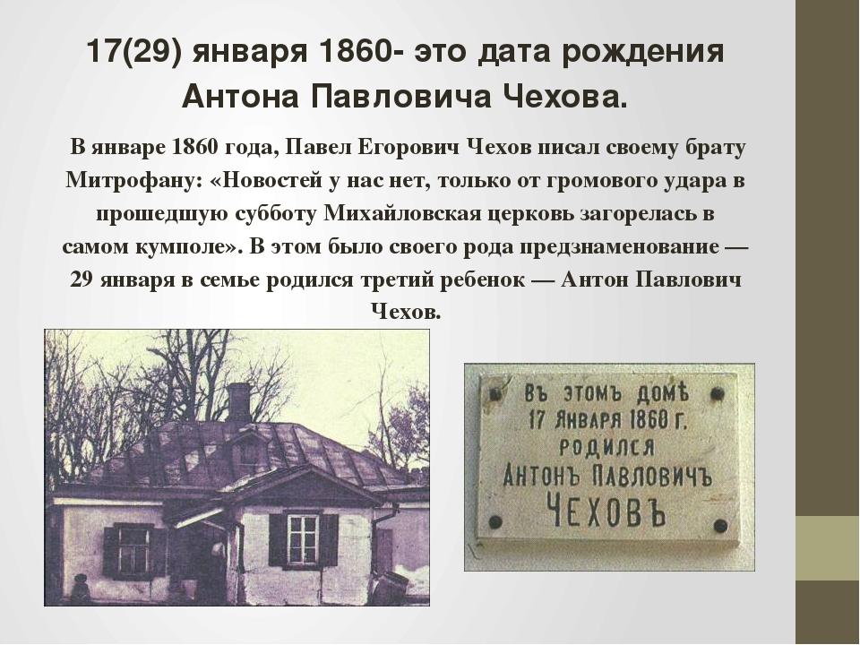 17(29) января 1860- это дата рождения Антона Павловича Чехова. В январе1860...