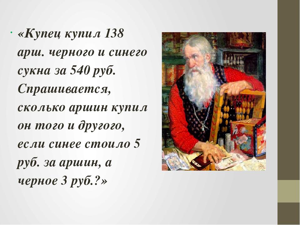 «Купец купил 138 арш. черного и синего сукна за 540 руб. Спрашивается, скольк...