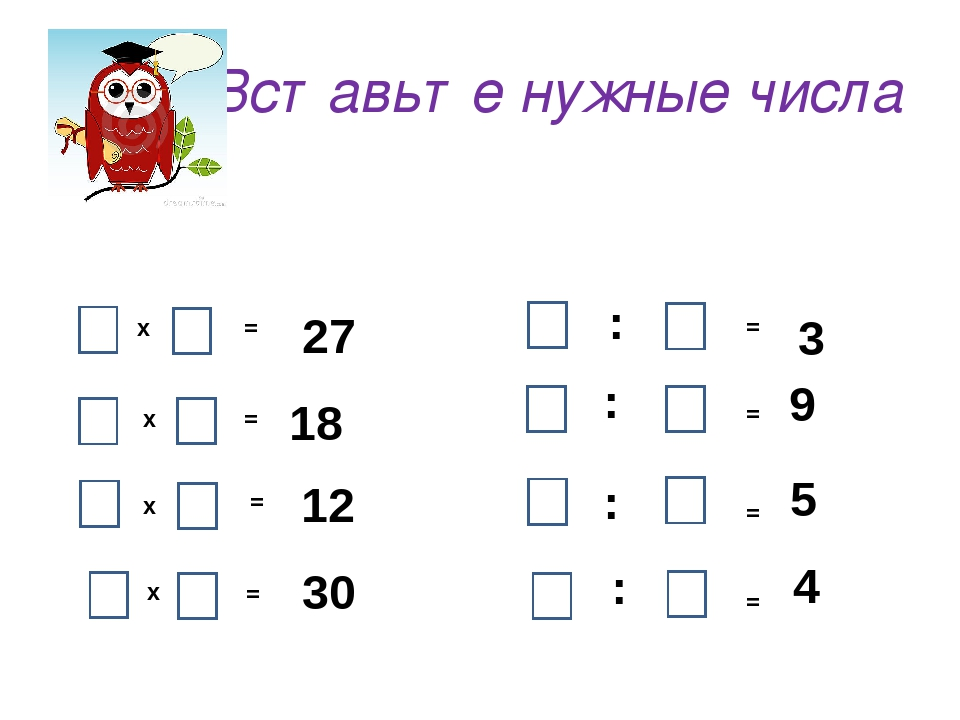 Вставьте нужные числа х х : = = х х = = 30 18 12 27 : : : = = = = 5 9 3 4