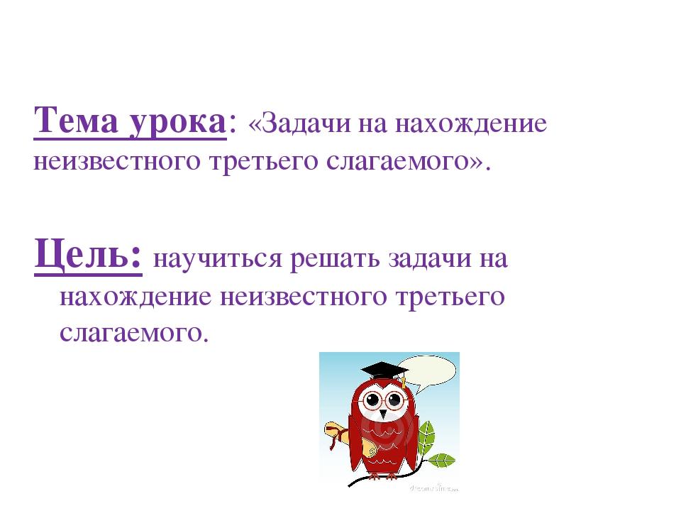 Тема урока: «Задачи на нахождение неизвестного третьего слагаемого». Цель: на...