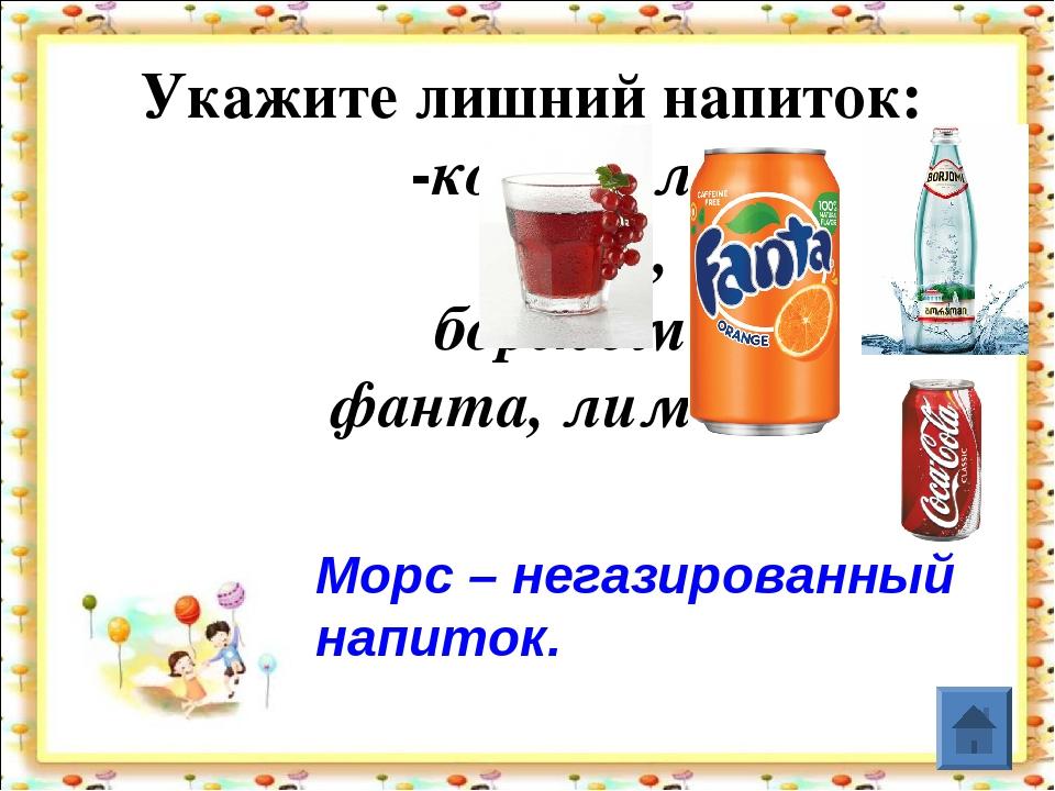 Укажите лишний напиток: -кока-кола, морс, боржоми, фанта, лимонад. Морс – не...