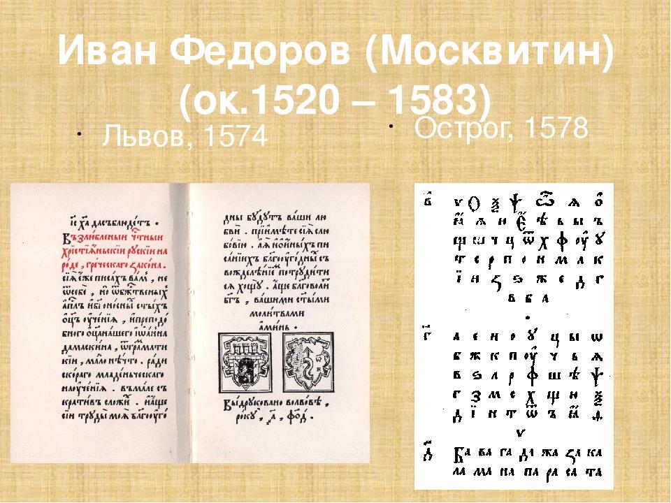 Иван Федоров (Москвитин) (ок.1520 – 1583) Львов, 1574 Острог, 1578
