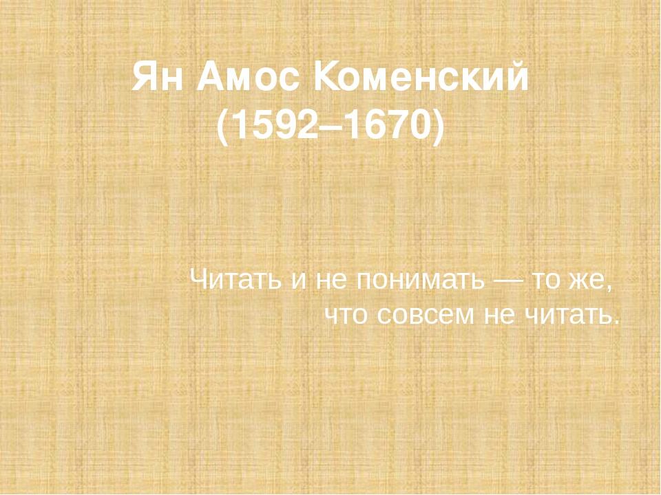 Ян Амос Коменский (1592–1670) Читать и не понимать— то же, что совсем не чит...