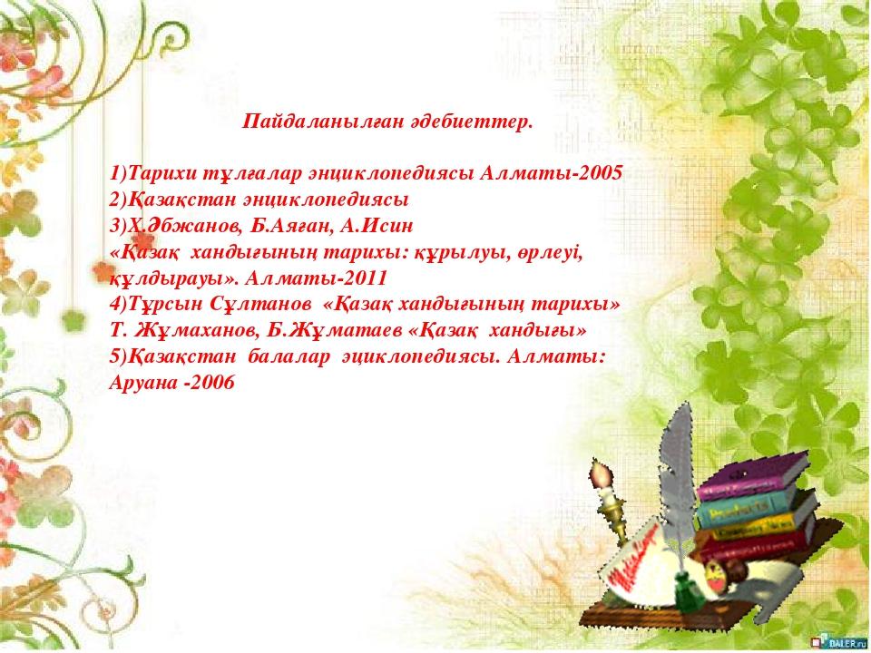 Пайдаланылған әдебиеттер.  1)Тарихи тұлғалар энциклопедиясы Алматы-2005 2)Қа...