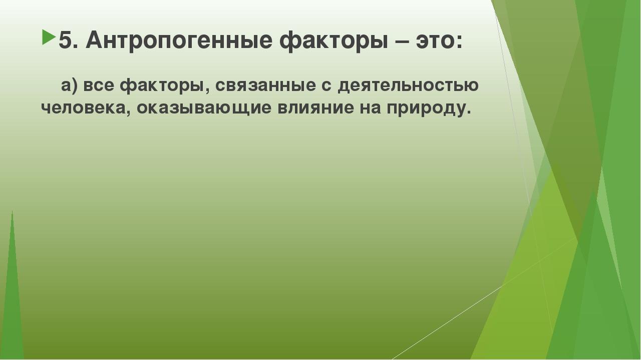 5. Антропогенные факторы – это: а) все факторы, связанные с деятельностью чел...