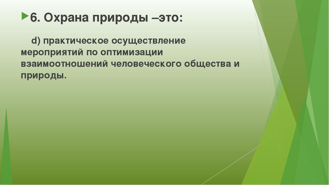 6. Охрана природы –это: d) практическое осуществление мероприятий по оптимиза...