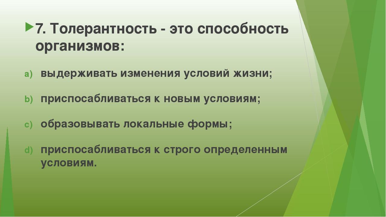 7. Толерантность - это способность организмов: выдерживать изменения условий...