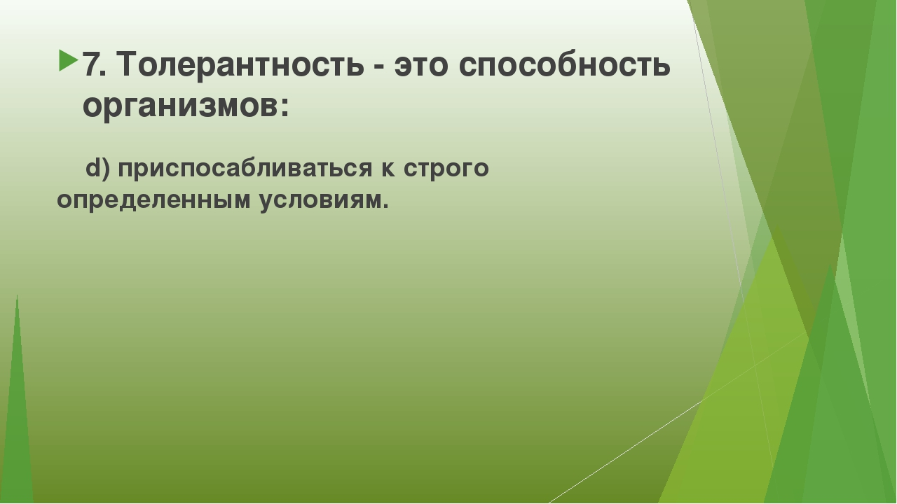 7. Толерантность - это способность организмов: d) приспосабливаться к строго...