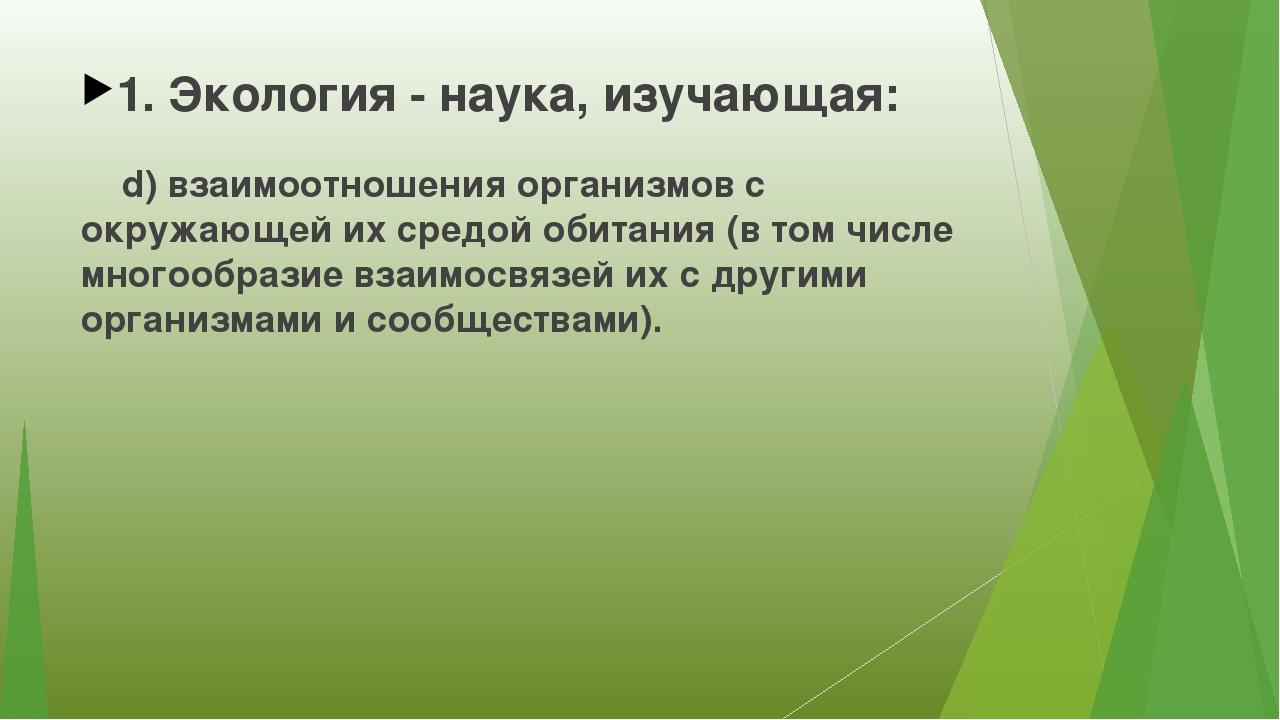 1. Экология - наука, изучающая: d) взаимоотношения организмов с окружающей их...