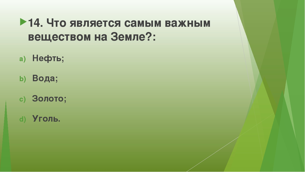14. Что является самым важным веществом на Земле?: Нефть; Вода; Золото; Уголь.
